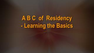 A B C  of  Residency - Learning the Basics