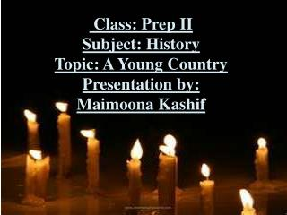 Class: Prep II Subject: History Topic: A Young Country Presentation by: Maimoona Kashif