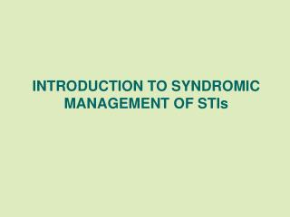 INTRODUCTION TO SYNDROMIC MANAGEMENT OF STIs
