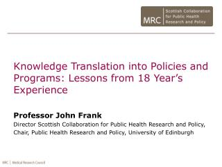 Knowledge Translation into Policies and Programs: Lessons from 18 Year's Experience Professor John Frank