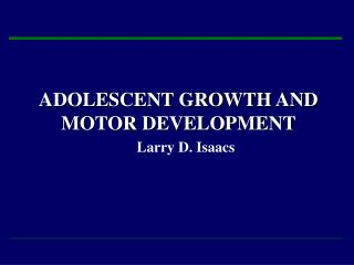 ADOLESCENT GROWTH AND MOTOR DEVELOPMENT     Larry D. Isaacs