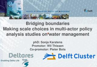 Bridging boundaries Making scale choices in multi-actor policy analysis studies on water management phD: Sonja Karstens