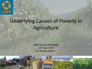 Underlying Causes of Poverty in Agriculture CARE Poverty Workshop  16 th  June 2010 Dr George Welton