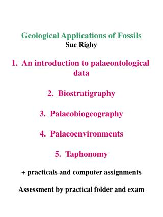 Geological Applications of Fossils Sue Rigby 1.  An introduction to palaeontological  data 2.  Biostratigraphy 3.  Palae