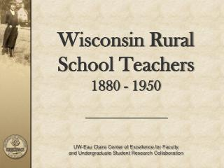 Wisconsin Rural School Teachers  1880 - 1950 UW-Eau Claire Center of Excellence for Faculty  and Undergraduate Student R