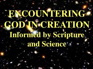 ENCOUNTERING GOD IN CREATION Informed by Scripture and Science