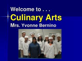 Welcome to . . . Culinary Arts M rs. Yvonne Bernino