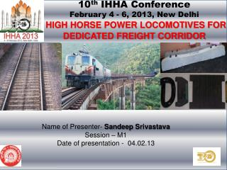 10 th  IHHA Conference  February 4 - 6, 2013, New Delhi HIGH HORSE POWER LOCOMOTIVES FOR DEDICATED FREIGHT CORRIDOR