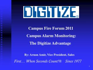 Campus Fire Forum 2011    Campus Alarm Monitoring:       The Digitize Advantage  By: Arnon Amir, Vice President, Sa