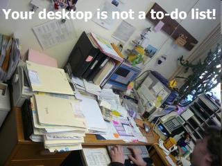 Your desktop is not a to-do list!