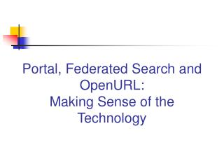 Portal, Federated Search and OpenURL:  Making Sense of the Technology