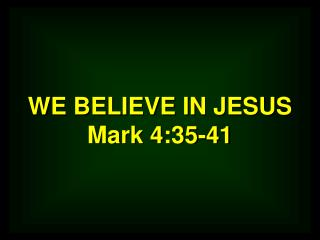 WE BELIEVE IN JESUS Mark 4:35-41