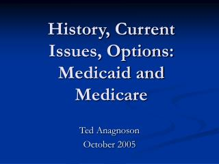 History, Current Issues, Options: Medicaid and Medicare