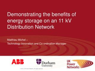 Demonstrating the benefits of energy storage on an 11 kV Distribution Network Matthieu Michel –  Technology Innovation