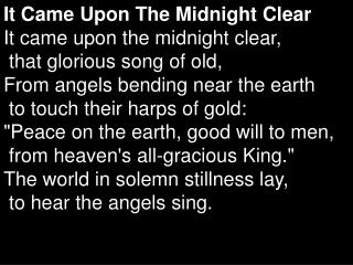 It Came Upon The Midnight Clear It came upon the midnight clear,   that glorious song of old,  From angels bending near