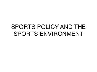 SPORTS POLICY AND THE SPORTS ENVIRONMENT