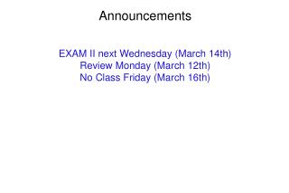 Announcements EXAM II next Wednesday (March 14th) Review Monday (March 12th) No Class Friday (March 16th)