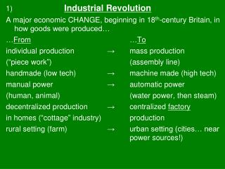 1) Industrial Revolution A major economic CHANGE, beginning in 18 th -century Britain, in how goods were produced…  … F