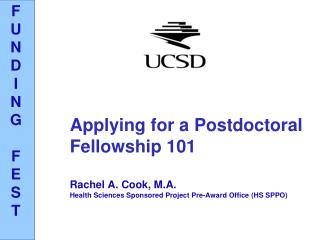 Applying for a Postdoctoral Fellowship 101 Rachel A. Cook, M.A. Health Sciences Sponsored Project Pre-Award Office (HS S