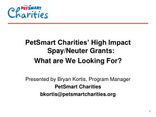 PetSmart Charities' High Impact Spay/Neuter Grants: What are We Looking For? Presented by Bryan Kortis, Program Manage