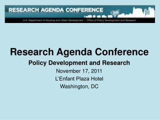 Research Agenda Conference Policy Development and Research November 17, 2011 L'Enfant Plaza Hotel Washington, DC