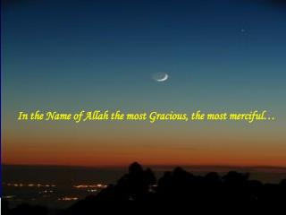 In the Name of Allah the most Gracious, the most merciful…