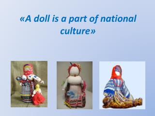 «А  doll is a part of national culture »