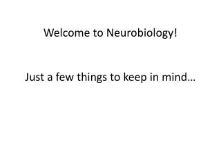 Welcome to Neurobiology! Just a few things to keep in  mind…