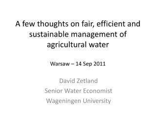 A few thoughts on fair, efficient and sustainable management of agricultural water Warsaw – 14 Sep 2011