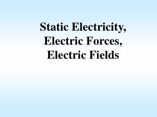Static Electricity, Electric Forces, Electric Fields