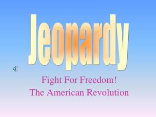 Fight For Freedom! The American Revolution