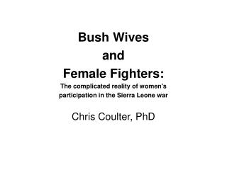 Bush Wives and Female Fighters: The complicated reality of women's participation in the Sierra Leone war Chris Coult