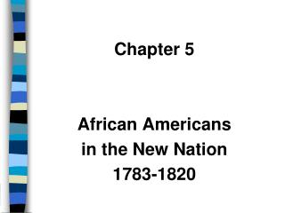 Chapter 5 African Americans  in the New Nation 1783-1820