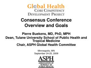 Consensus Conference Overview and Goals Pierre Buekens, MD, PhD, MPH Dean, Tulane University School of Public Health and