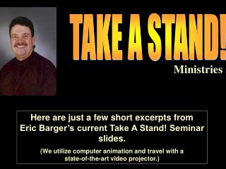 Here are just a few short excerpts from Eric Barger's current Take A Stand! Seminar slides.