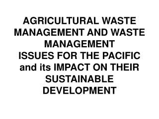 AGRICULTURAL WASTE MANAGEMENT AND WASTE MANAGEMENT  ISSUES FOR THE PACIFIC and its IMPACT ON THEIR SUSTAINABLE DEVELOPME