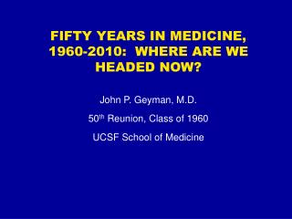 FIFTY YEARS IN MEDICINE, 1960-2010:  WHERE ARE WE HEADED NOW? John P. Geyman, M.D.  50 th  Reunion, Class of 1960 UCSF S