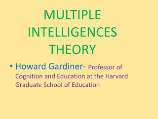 MULTIPLE INTELLIGENCES THEORY Howard Gardiner-  Professor  of Cognition and Education at the Harvard Graduate School of
