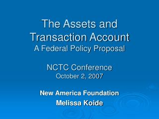 The Assets and Transaction Account A Federal Policy Proposal NCTC Conference October 2, 2007