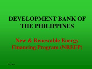 DEVELOPMENT BANK OF THE PHILIPPINES New & Renewable Energy Financing Program (NREFP)
