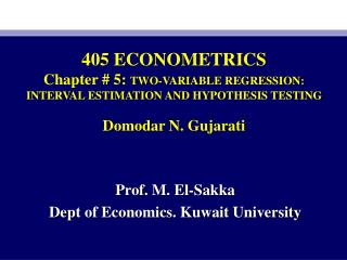 405 ECONOMETRICS Chapter # 5:  TWO-VARIABLE REGRESSION: INTERVAL ESTIMATION AND HYPOTHESIS TESTING Domodar  N. Gujarati