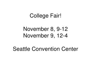 College Fair! November 8, 9-12 November 9, 12-4 Seattle Convention Center