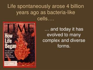 Life spontaneously arose 4 billion years ago as bacteria-like cells….