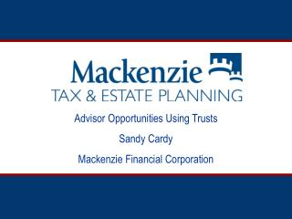 Advisor Opportunities Using Trusts Sandy Cardy Mackenzie Financial Corporation