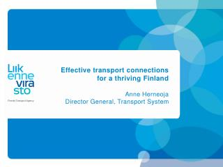 Effective transport connections for a thriving Finland  Anne Herneoja Director General, Transport System