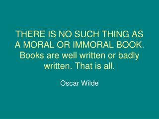 THERE IS NO SUCH THING AS A MORAL OR IMMORAL BOOK. Books are well written or badly written. That is all.