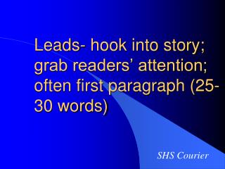 Leads- hook into story; grab readers' attention; often first paragraph (25-30 words)