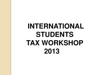 INTERNATIONAL    STUDENTS    TAX WORKSHOP 2013