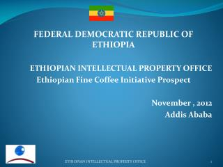 FEDERAL  DEMOCRATIC REPUBLIC OF ETHIOPIA ETHIOPIAN INTELLECTUAL PROPERTY OFFICE Ethiopian Fine Coffee Initiative Prospe