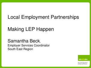 Local Employment Partnerships Making LEP Happen Samantha Beck ,  Employer Services Coordinator South East Region